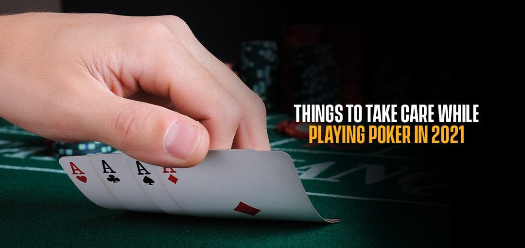 Things To Take Care While Playing Poker In 2021